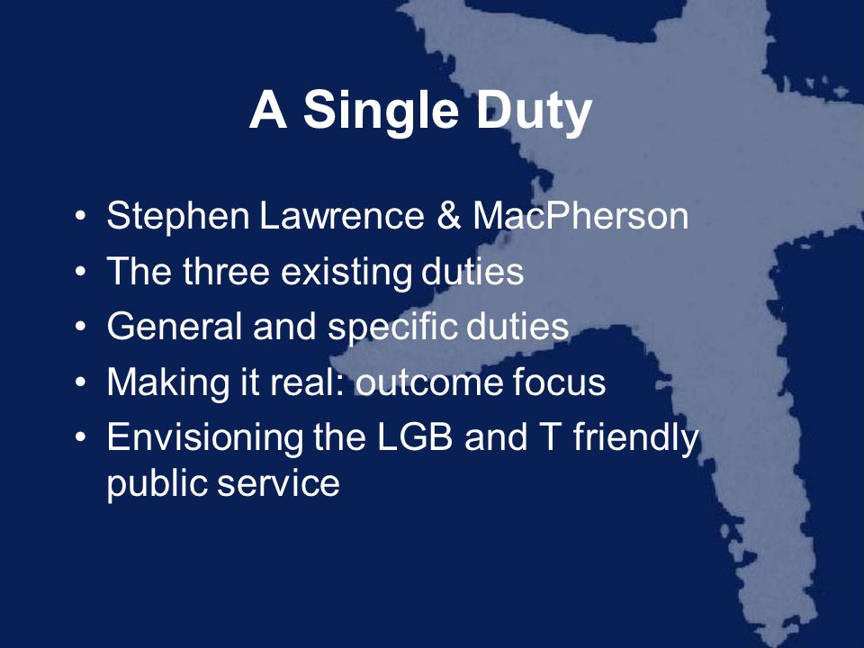 A Single Duty Stephen Lawrence & MacPherson The three existing duties General and specific duties Making it real: outcome focus Envisioning the LGB an