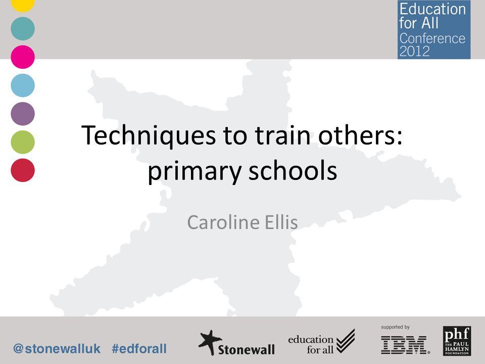 Techniques to train others: primary schools Caroline Ellis