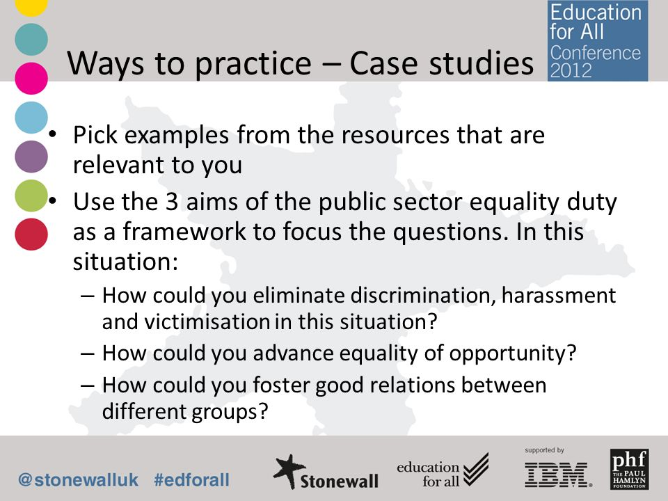 Ways to practice – Case studies Pick examples from the resources that are relevant to you Use the 3 aims of the public sector equality duty as a frame