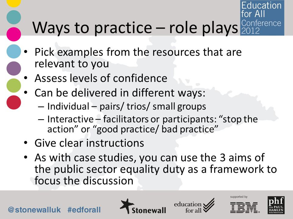 Ways to practice – role plays Pick examples from the resources that are relevant to you Assess levels of confidence Can be delivered in different ways