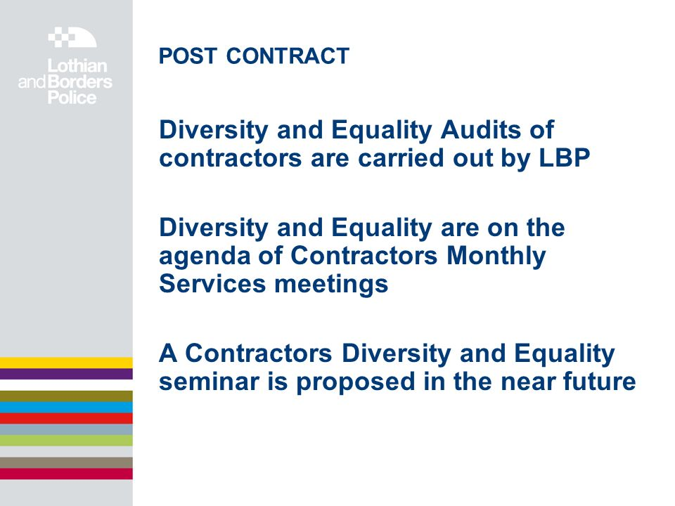 POST CONTRACT Diversity and Equality Audits of contractors are carried out by LBP Diversity and Equality are on the agenda of Contractors Monthly Services meetings A Contractors Diversity and Equality seminar is proposed in the near future