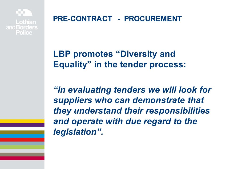 PRE-CONTRACT - PROCUREMENT LBP promotes Diversity and Equality in the tender process: In evaluating tenders we will look for suppliers who can demonstrate that they understand their responsibilities and operate with due regard to the legislation.