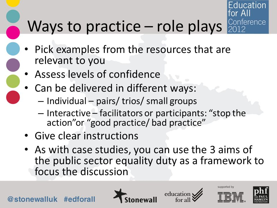 Ways to practice – role plays Pick examples from the resources that are relevant to you Assess levels of confidence Can be delivered in different ways: – Individual – pairs/ trios/ small groups – Interactive – facilitators or participants: stop the actionor good practice/ bad practice Give clear instructions As with case studies, you can use the 3 aims of the public sector equality duty as a framework to focus the discussion