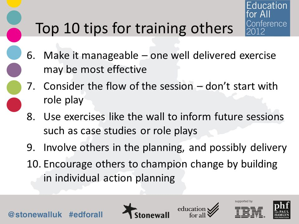 Top 10 tips for training others 6.Make it manageable – one well delivered exercise may be most effective 7.Consider the flow of the session – dont start with role play 8.Use exercises like the wall to inform future sessions such as case studies or role plays 9.Involve others in the planning, and possibly delivery 10.Encourage others to champion change by building in individual action planning