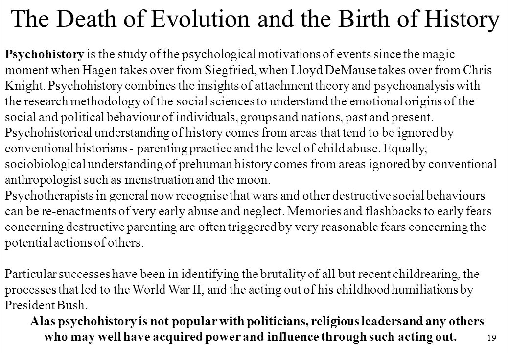 19 The Death of Evolution and the Birth of History Psychohistory is the study of the psychological motivations of events since the magic moment when H