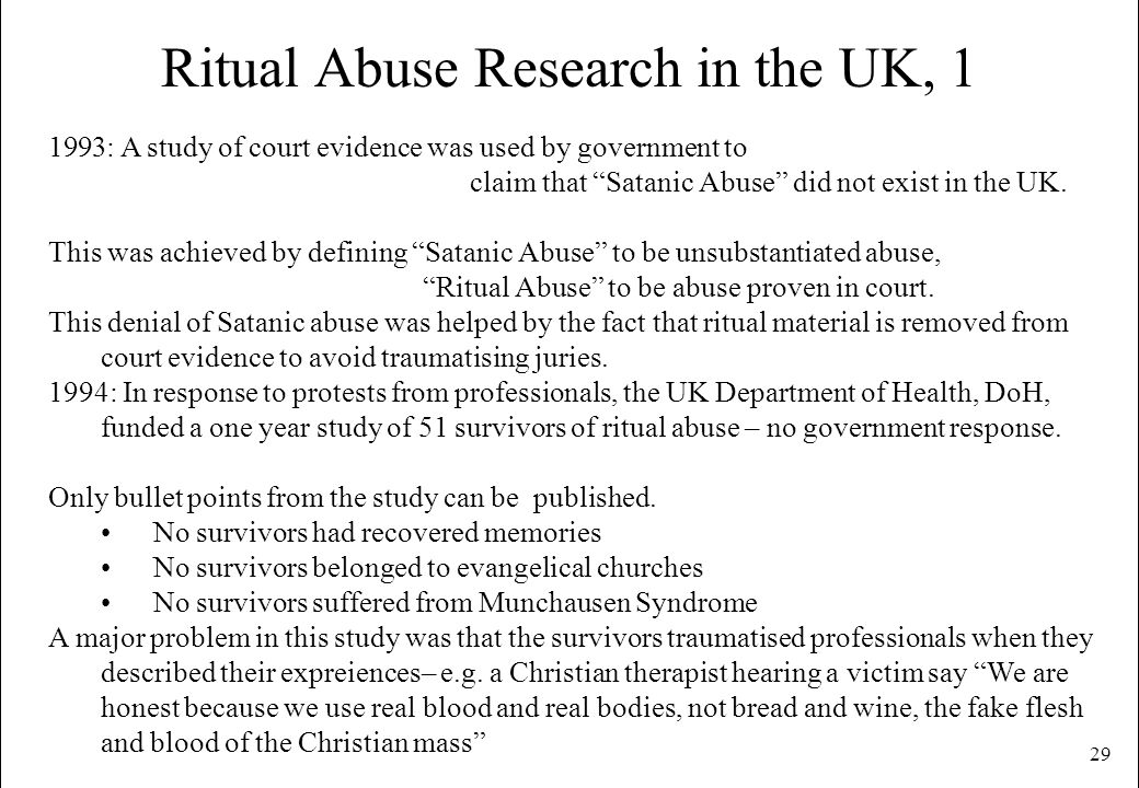 29 Ritual Abuse Research in the UK, 1 1993: A study of court evidence was used by government to claim that Satanic Abuse did not exist in the UK. This