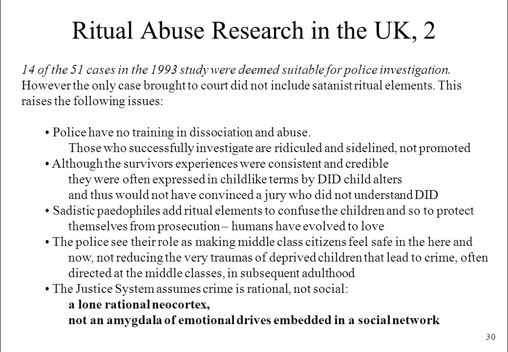 30 Ritual Abuse Research in the UK, 2 14 of the 51 cases in the 1993 study were deemed suitable for police investigation. However the only case brough