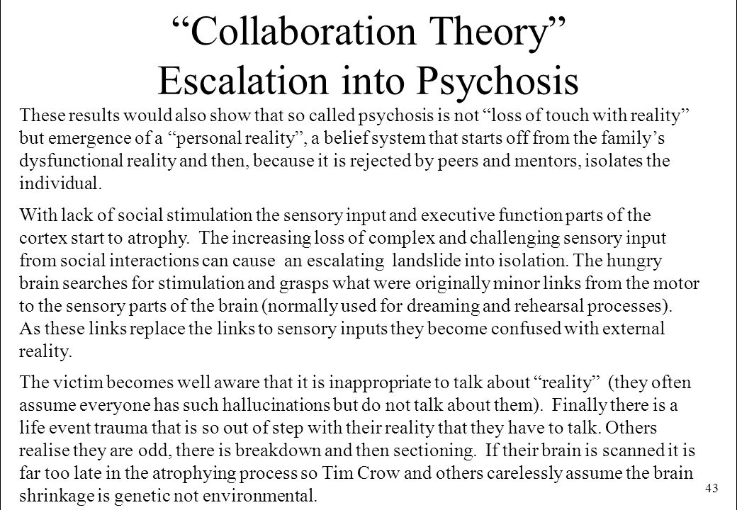 43 Collaboration Theory Escalation into Psychosis These results would also show that so called psychosis is not loss of touch with reality but emergen
