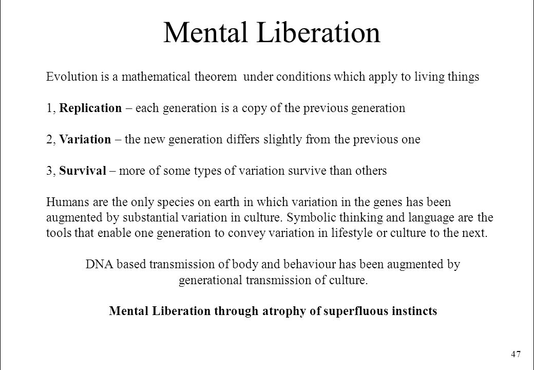 47 Mental Liberation Evolution is a mathematical theorem under conditions which apply to living things 1, Replication – each generation is a copy of t