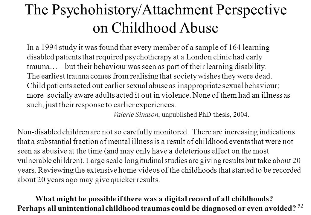52 The Psychohistory/Attachment Perspective on Childhood Abuse Non-disabled children are not so carefully monitored. There are increasing indications