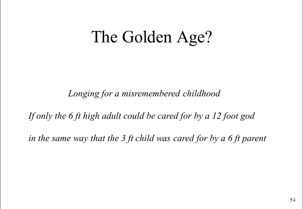 54 The Golden Age? Longing for a misremembered childhood If only the 6 ft high adult could be cared for by a 12 foot god in the same way that the 3 ft