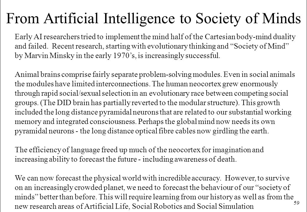 59 From Artificial Intelligence to Society of Minds Early AI researchers tried to implement the mind half of the Cartesian body-mind duality and faile