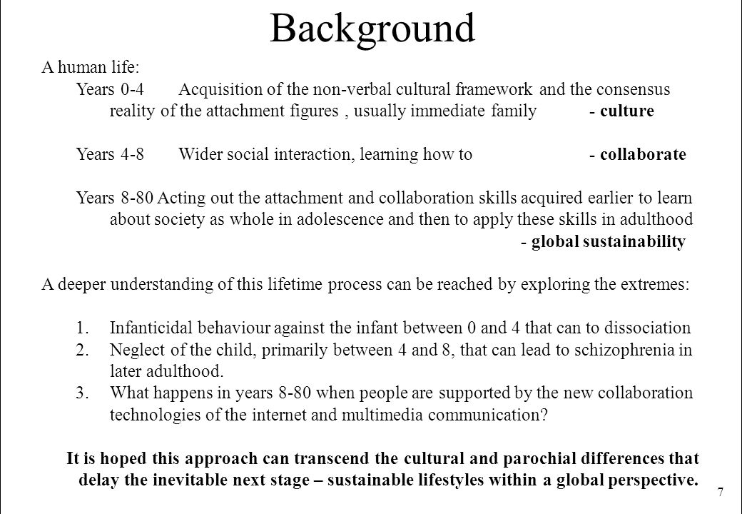 7 Background A human life: Years 0-4 Acquisition of the non-verbal cultural framework and the consensus reality of the attachment figures, usually imm