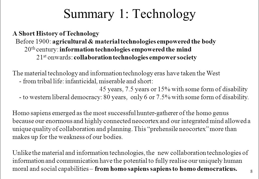 8 Summary 1: Technology A Short History of Technology Before 1900: agricultural & material technologies empowered the body 20 th century: information