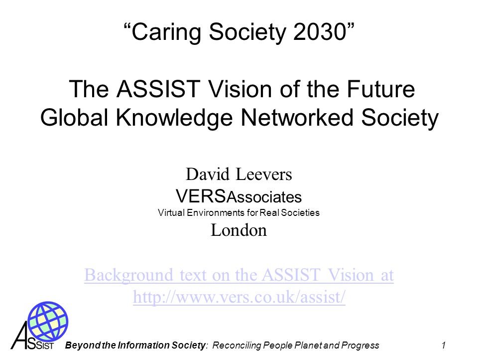 Beyond the Information Society: Reconciling People Planet and Progress 1 Caring Society 2030 The ASSIST Vision of the Future Global Knowledge Networked Society David Leevers VERS Associates Virtual Environments for Real Societies London Background text on the ASSIST Vision at http://www.vers.co.uk/assist/