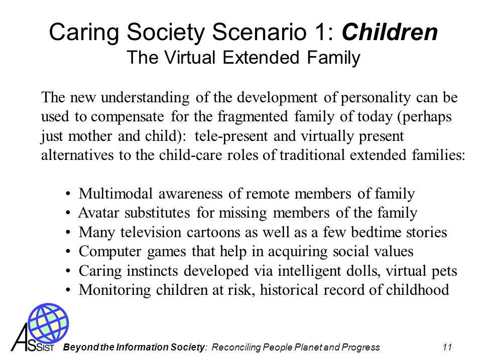 Beyond the Information Society: Reconciling People Planet and Progress 11 Caring Society Scenario 1: Children The Virtual Extended Family The new unde