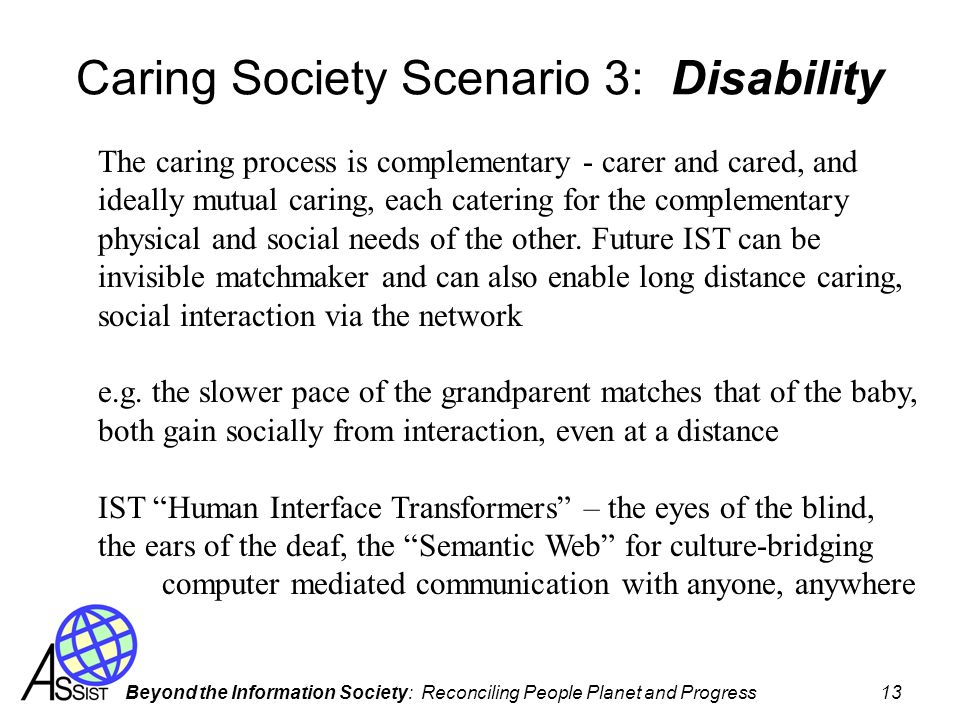 Beyond the Information Society: Reconciling People Planet and Progress 13 Caring Society Scenario 3: Disability The caring process is complementary - carer and cared, and ideally mutual caring, each catering for the complementary physical and social needs of the other.