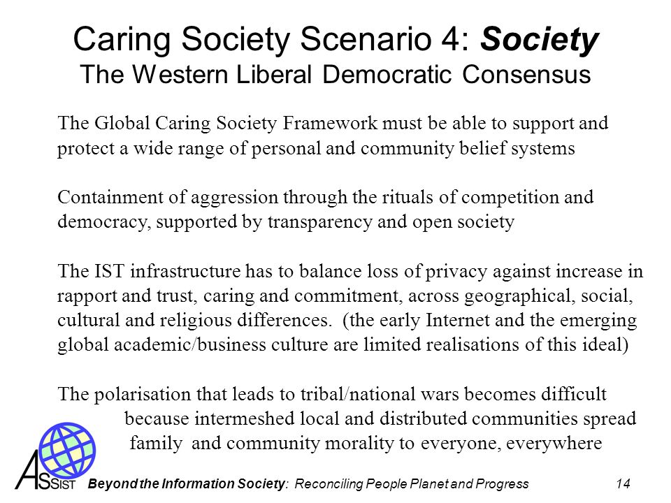 Beyond the Information Society: Reconciling People Planet and Progress 14 Caring Society Scenario 4: Society The Western Liberal Democratic Consensus
