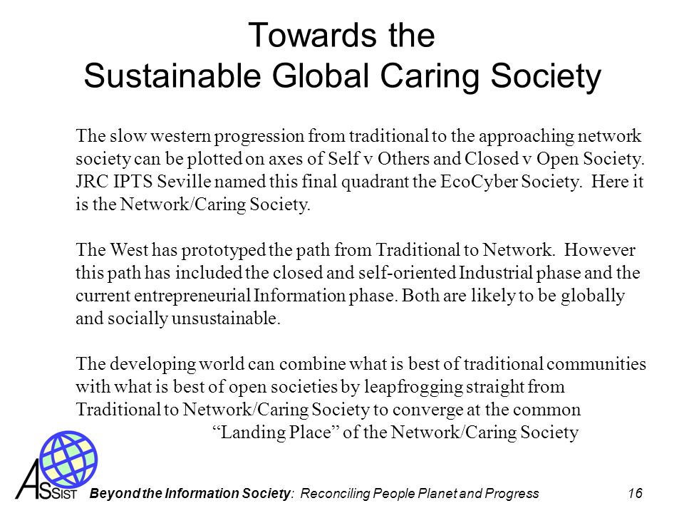 Beyond the Information Society: Reconciling People Planet and Progress 16 Towards the Sustainable Global Caring Society The slow western progression from traditional to the approaching network society can be plotted on axes of Self v Others and Closed v Open Society.