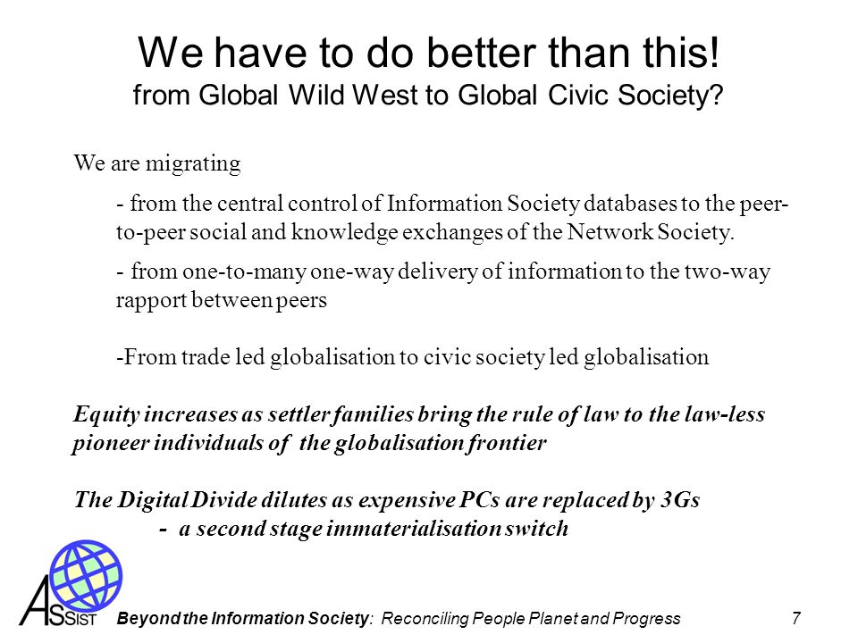 Beyond the Information Society: Reconciling People Planet and Progress 7 We have to do better than this! from Global Wild West to Global Civic Society