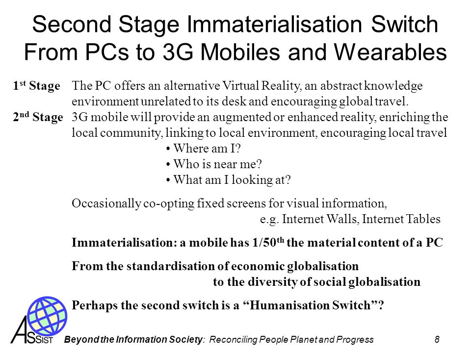 Beyond the Information Society: Reconciling People Planet and Progress 8 Second Stage Immaterialisation Switch From PCs to 3G Mobiles and Wearables The PC offers an alternative Virtual Reality, an abstract knowledge environment unrelated to its desk and encouraging global travel.