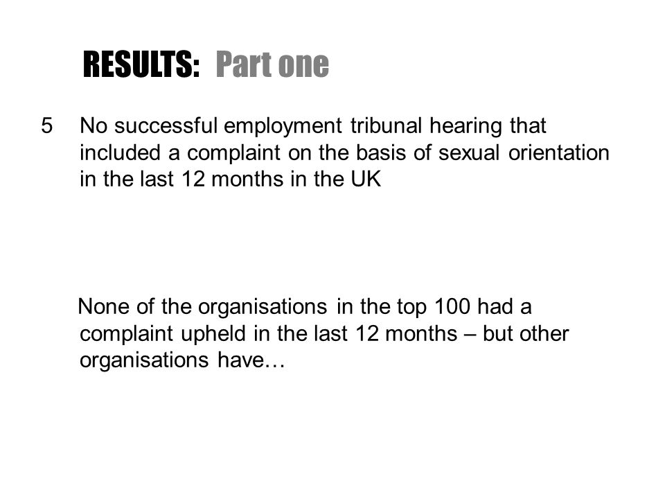 RESULTS:Part one 5No successful employment tribunal hearing that included a complaint on the basis of sexual orientation in the last 12 months in the UK None of the organisations in the top 100 had a complaint upheld in the last 12 months – but other organisations have…