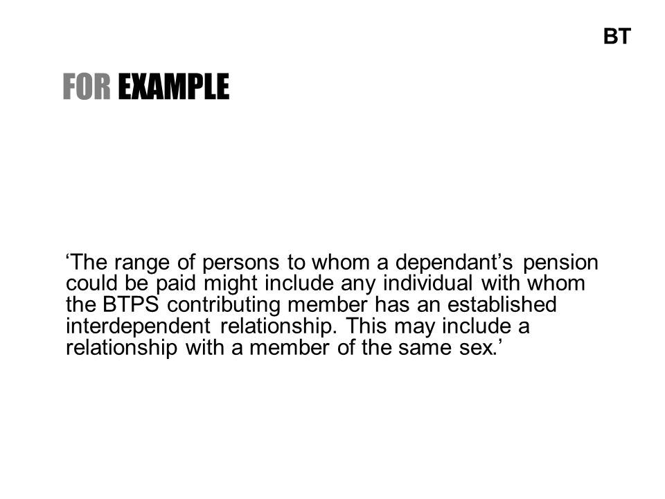 FOR EXAMPLE The range of persons to whom a dependants pension could be paid might include any individual with whom the BTPS contributing member has an established interdependent relationship.