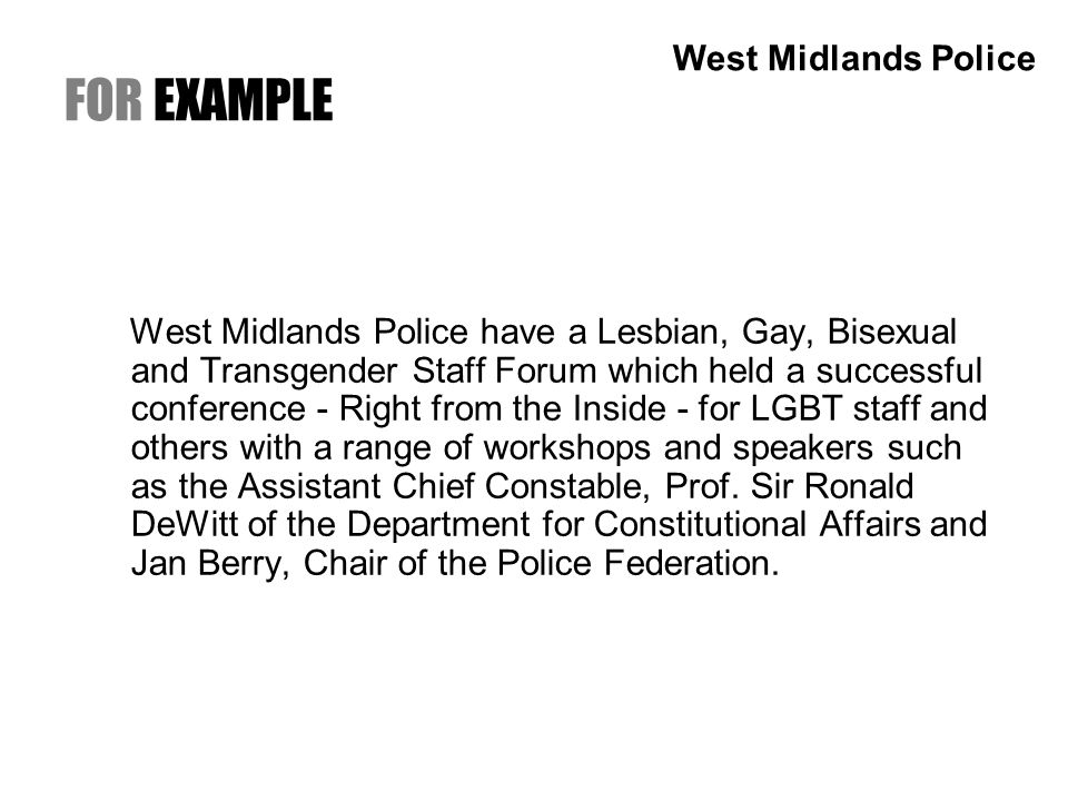 FOR EXAMPLE West Midlands Police have a Lesbian, Gay, Bisexual and Transgender Staff Forum which held a successful conference - Right from the Inside - for LGBT staff and others with a range of workshops and speakers such as the Assistant Chief Constable, Prof.