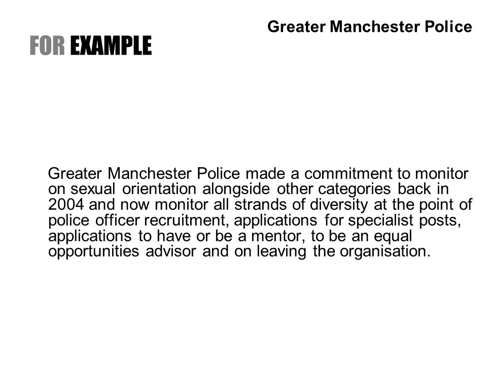 FOR EXAMPLE Greater Manchester Police made a commitment to monitor on sexual orientation alongside other categories back in 2004 and now monitor all strands of diversity at the point of police officer recruitment, applications for specialist posts, applications to have or be a mentor, to be an equal opportunities advisor and on leaving the organisation.
