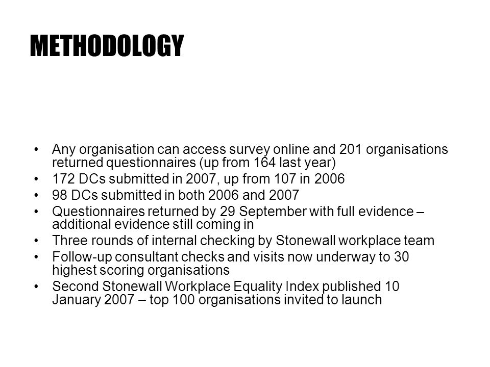 METHODOLOGY Any organisation can access survey online and 201 organisations returned questionnaires (up from 164 last year) 172 DCs submitted in 2007, up from 107 in 2006 98 DCs submitted in both 2006 and 2007 Questionnaires returned by 29 September with full evidence – additional evidence still coming in Three rounds of internal checking by Stonewall workplace team Follow-up consultant checks and visits now underway to 30 highest scoring organisations Second Stonewall Workplace Equality Index published 10 January 2007 – top 100 organisations invited to launch