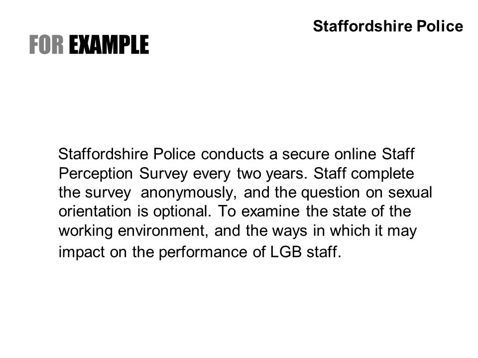 FOR EXAMPLE Staffordshire Police conducts a secure online Staff Perception Survey every two years.