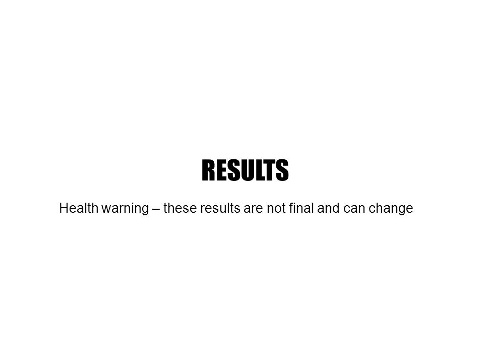 Health warning – these results are not final and can change RESULTS