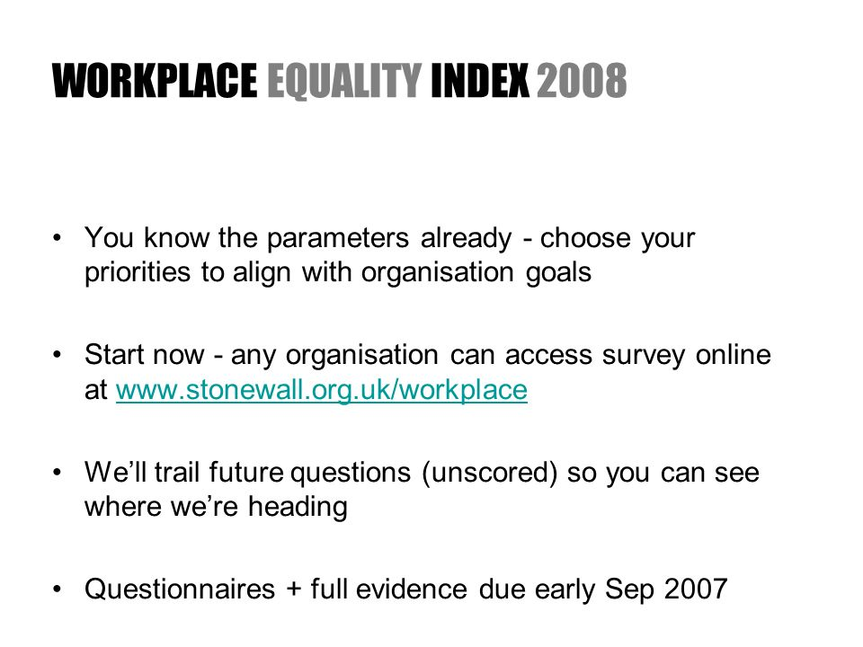 WORKPLACE EQUALITY INDEX 2008 You know the parameters already - choose your priorities to align with organisation goals Start now - any organisation can access survey online at www.stonewall.org.uk/workplacewww.stonewall.org.uk/workplace Well trail future questions (unscored) so you can see where were heading Questionnaires + full evidence due early Sep 2007