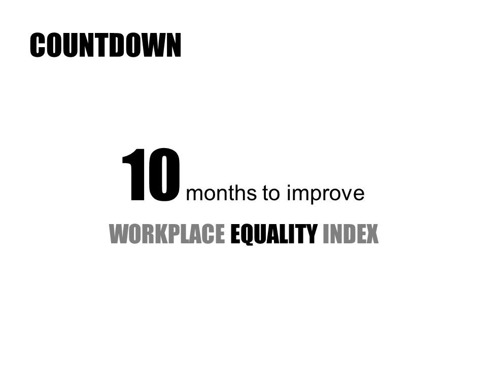 COUNTDOWN 10 months to improve WORKPLACE EQUALITY INDEX
