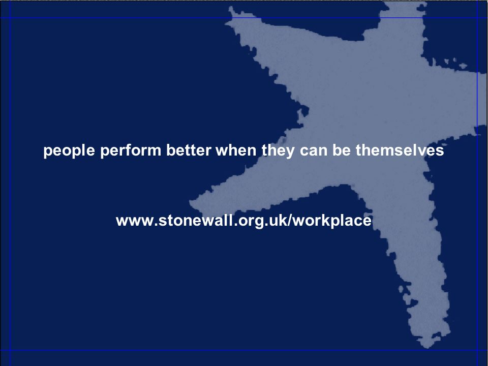 people perform better when they can be themselves www.stonewall.org.uk/workplace