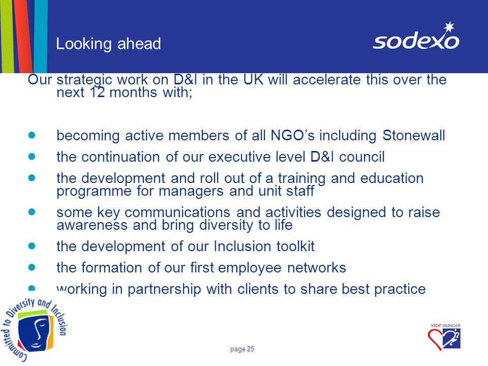 page 25 Looking ahead Our strategic work on D&I in the UK will accelerate this over the next 12 months with; becoming active members of all NGOs including Stonewall the continuation of our executive level D&I council the development and roll out of a training and education programme for managers and unit staff some key communications and activities designed to raise awareness and bring diversity to life the development of our Inclusion toolkit the formation of our first employee networks working in partnership with clients to share best practice