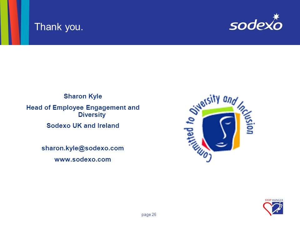 page 26 Thank you. Sharon Kyle Head of Employee Engagement and Diversity Sodexo UK and Ireland sharon.kyle@sodexo.com www.sodexo.com