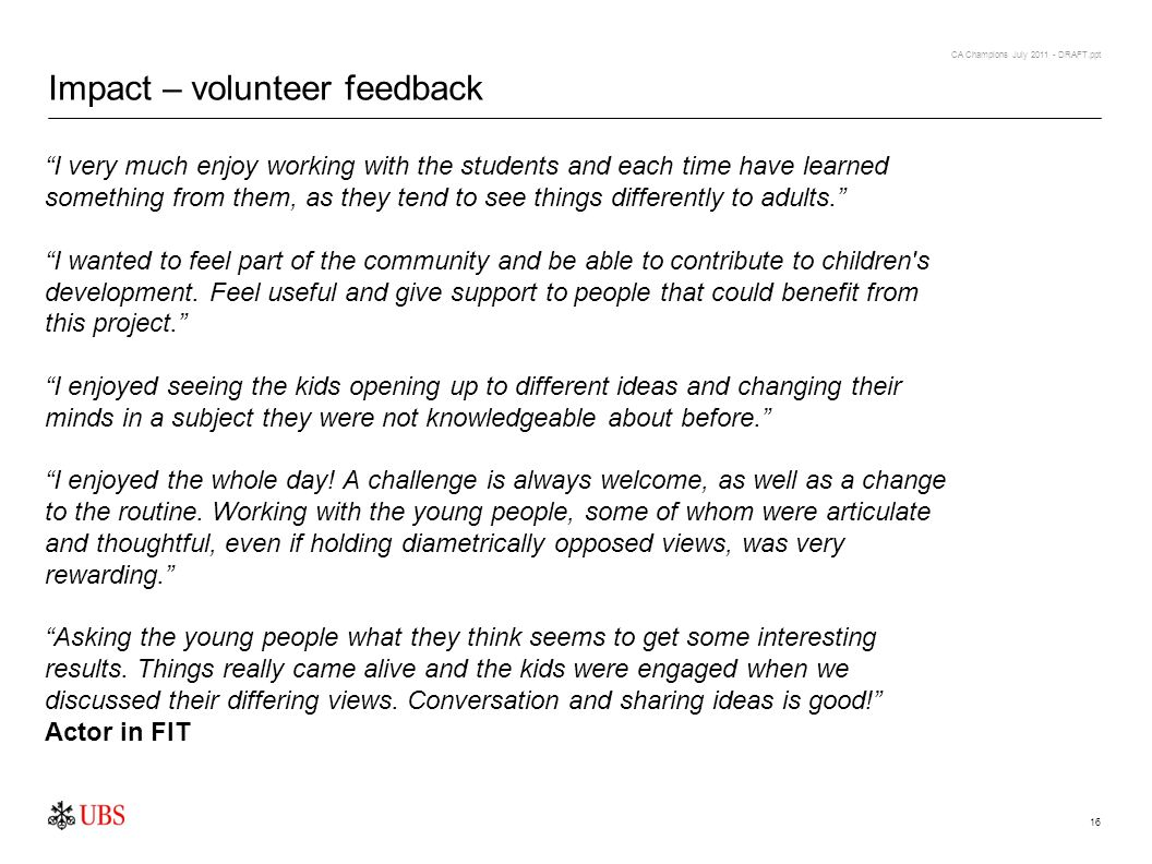 CA Champions July 2011 - DRAFT.ppt 16 Impact – volunteer feedback I very much enjoy working with the students and each time have learned something from them, as they tend to see things differently to adults.