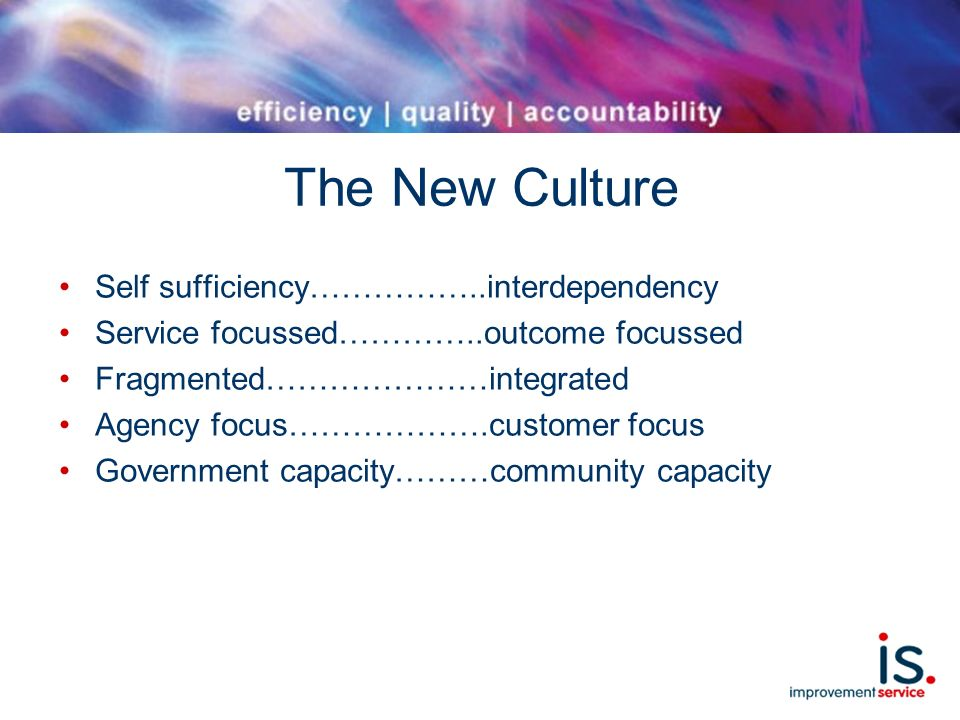 The New Culture Self sufficiency……………..interdependency Service focussed…………..outcome focussed Fragmented…………………integrated Agency focus……………….customer focus Government capacity………community capacity