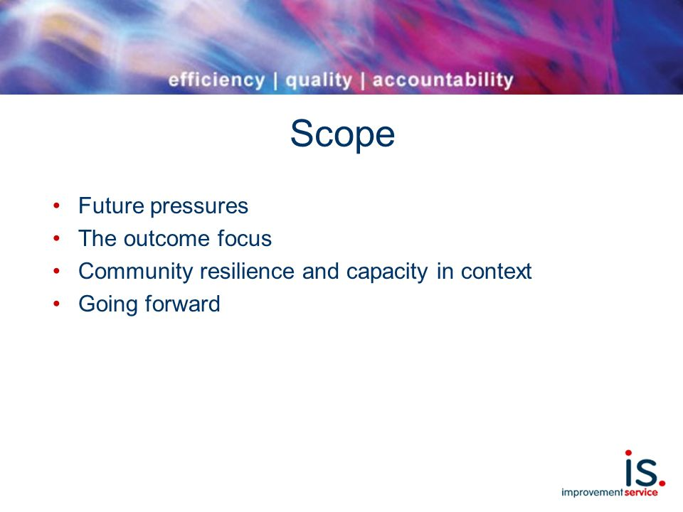 Scope Future pressures The outcome focus Community resilience and capacity in context Going forward