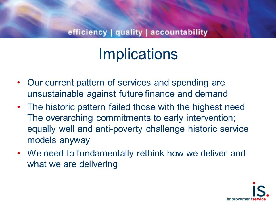 Implications Our current pattern of services and spending are unsustainable against future finance and demand The historic pattern failed those with the highest need The overarching commitments to early intervention; equally well and anti-poverty challenge historic service models anyway We need to fundamentally rethink how we deliver and what we are delivering