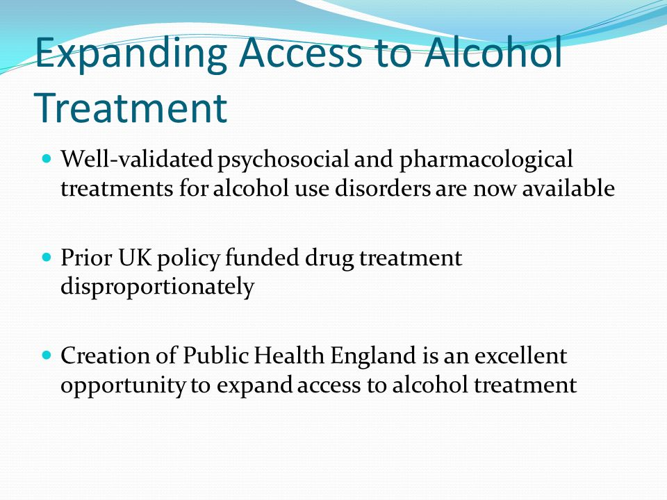 Expanding Access to Alcohol Treatment Well-validated psychosocial and pharmacological treatments for alcohol use disorders are now available Prior UK policy funded drug treatment disproportionately Creation of Public Health England is an excellent opportunity to expand access to alcohol treatment