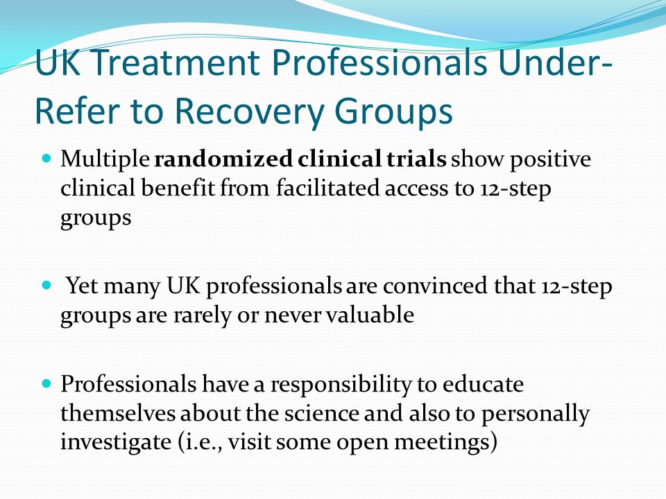 UK Treatment Professionals Under- Refer to Recovery Groups Multiple randomized clinical trials show positive clinical benefit from facilitated access to 12-step groups Yet many UK professionals are convinced that 12-step groups are rarely or never valuable Professionals have a responsibility to educate themselves about the science and also to personally investigate (i.e., visit some open meetings)
