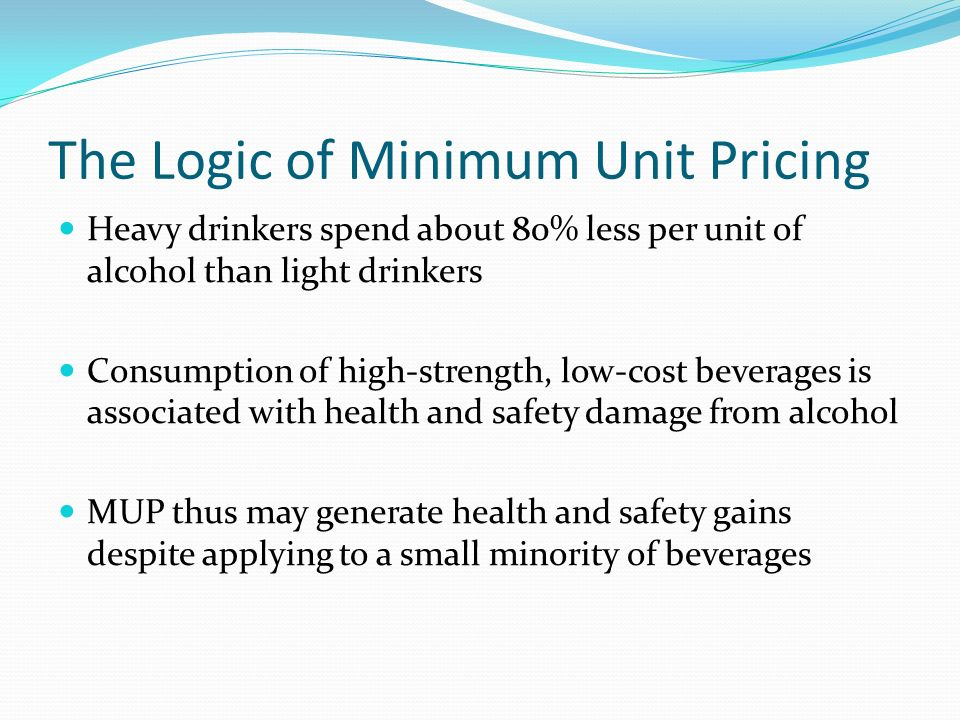 The Logic of Minimum Unit Pricing Heavy drinkers spend about 80% less per unit of alcohol than light drinkers Consumption of high-strength, low-cost beverages is associated with health and safety damage from alcohol MUP thus may generate health and safety gains despite applying to a small minority of beverages