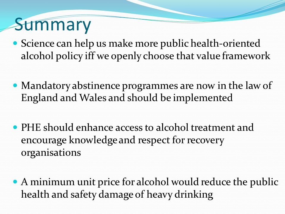 Summary Science can help us make more public health-oriented alcohol policy iff we openly choose that value framework Mandatory abstinence programmes are now in the law of England and Wales and should be implemented PHE should enhance access to alcohol treatment and encourage knowledge and respect for recovery organisations A minimum unit price for alcohol would reduce the public health and safety damage of heavy drinking