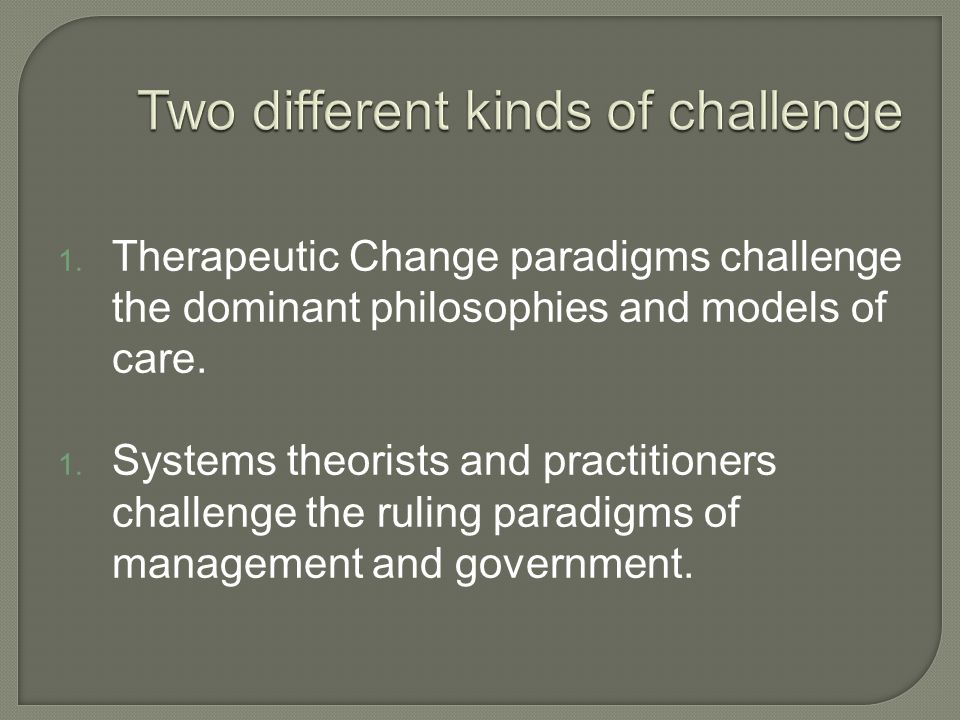 1. Therapeutic Change paradigms challenge the dominant philosophies and models of care. 1. Systems theorists and practitioners challenge the ruling pa