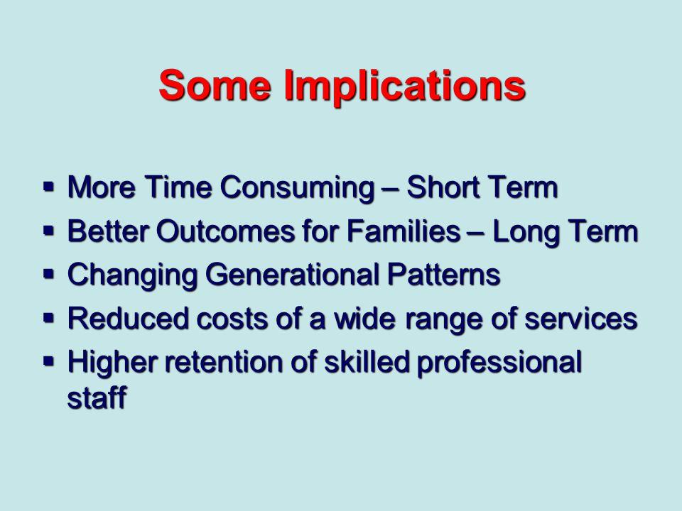 Some Implications More Time Consuming – Short Term More Time Consuming – Short Term Better Outcomes for Families – Long Term Better Outcomes for Famil