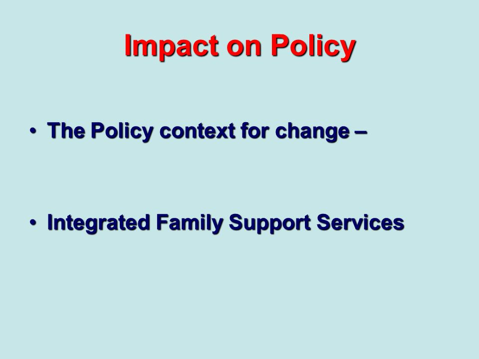 Impact on Policy The Policy context for change –The Policy context for change – Integrated Family Support ServicesIntegrated Family Support Services