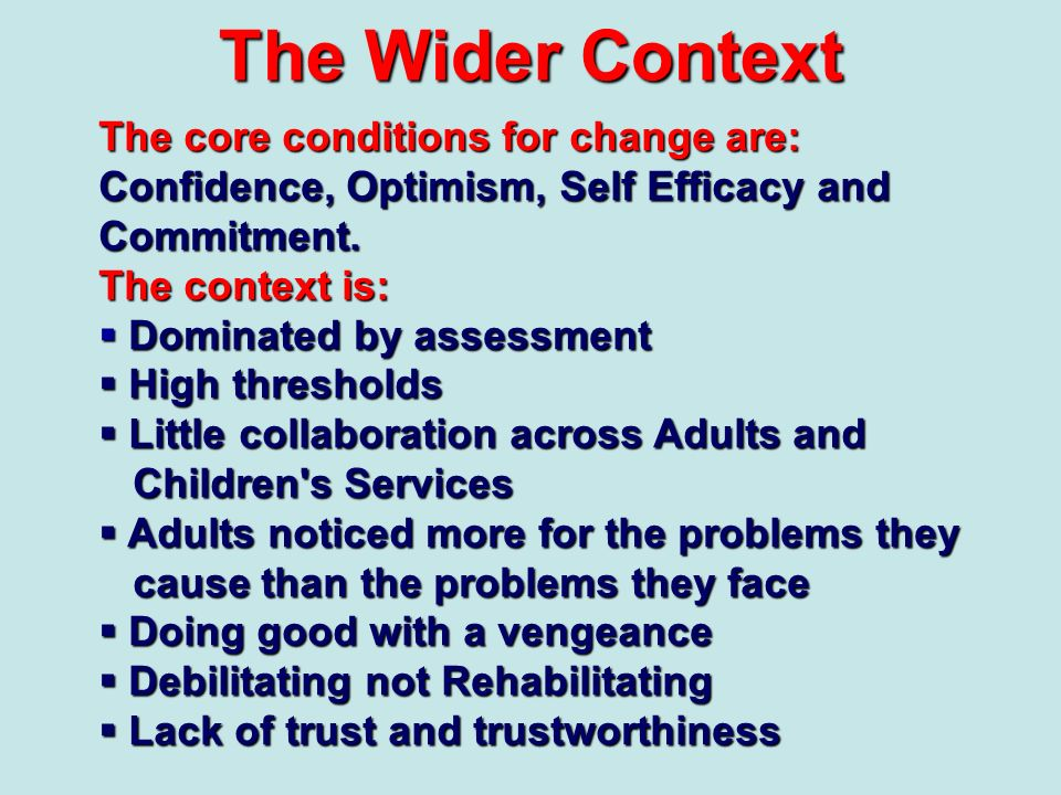 The Wider Context The core conditions for change are: Confidence, Optimism, Self Efficacy and Commitment. The context is: Dominated by assessment Domi