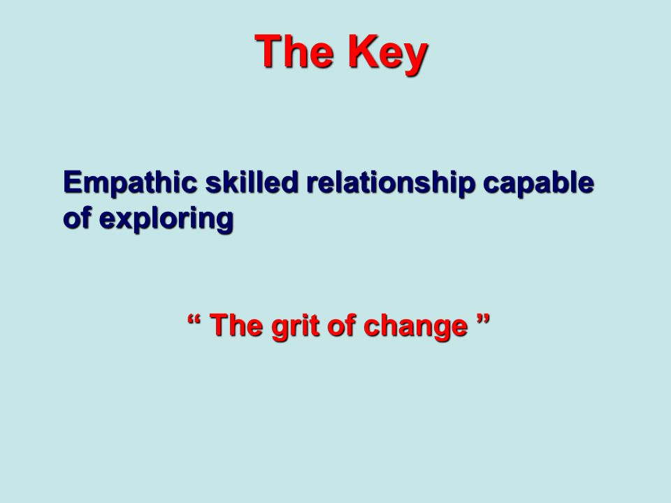 The Key Empathic skilled relationship capable of exploring The grit of change The grit of change
